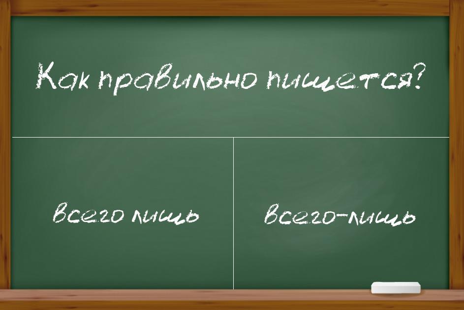 """Как правильно писать """"всего лишь"""": слитно, раздельно, через дефис?"""